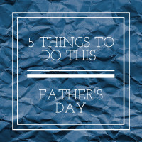 5 THINGS TO DO THIS FATHER'S DAY