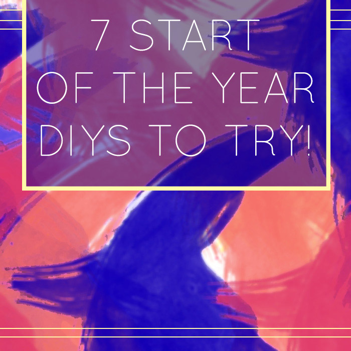 7 Start Of The Year DIYS To Try!