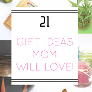 21 Gift Ideas Mom Will Love!