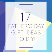 17 FATHER'S DAY GIFT IDEAS TO DIY